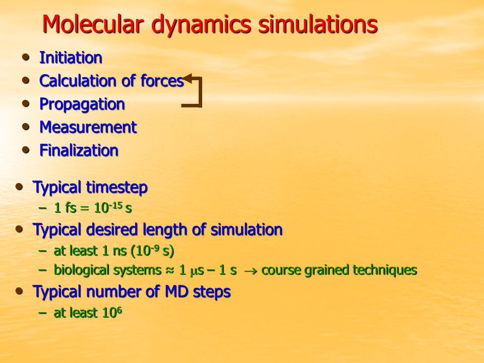 Typical timestep Typical timestep –1 fs = s Typical desired length of simulation Typical desired length of simulation –at least 1 ns (10 -9 s) –biological systems ≈ 1  s – 1 s  course grained techniques Typical number of MD steps Typical number of MD steps –at least 10 6 Molecular dynamics simulations Initiation Initiation Calculation of forces Calculation of forces Propagation Propagation Measurement Measurement Finalization Finalization