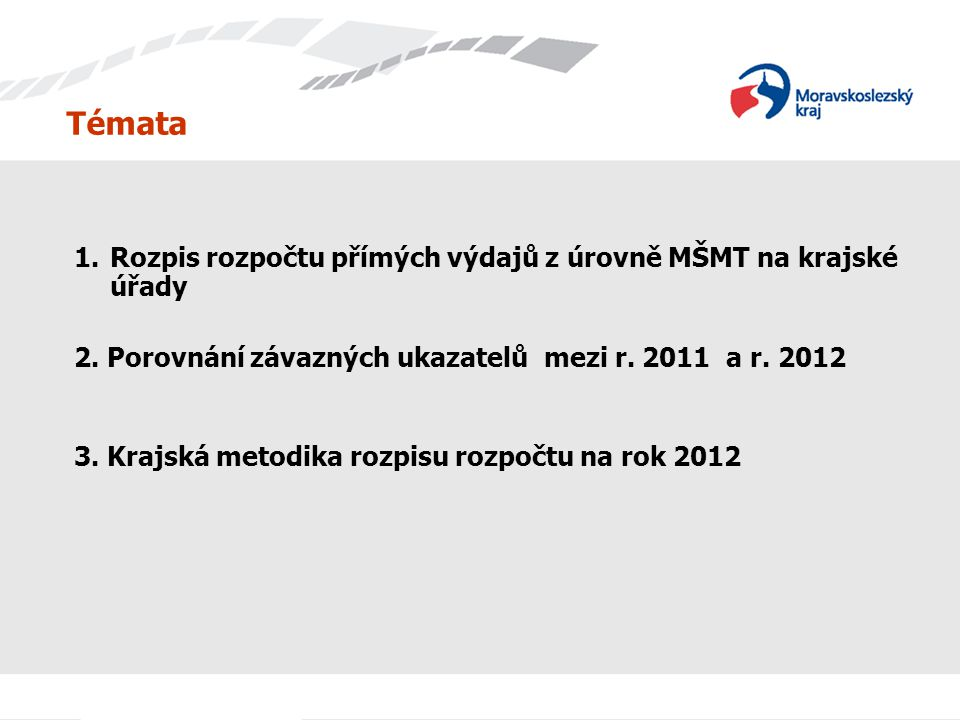 Témata 1.Rozpis rozpočtu přímých výdajů z úrovně MŠMT na krajské úřady 2. Porovnání závazných ukazatelů mezi r. 2011 a r. 2012 3. Krajská metodika roz