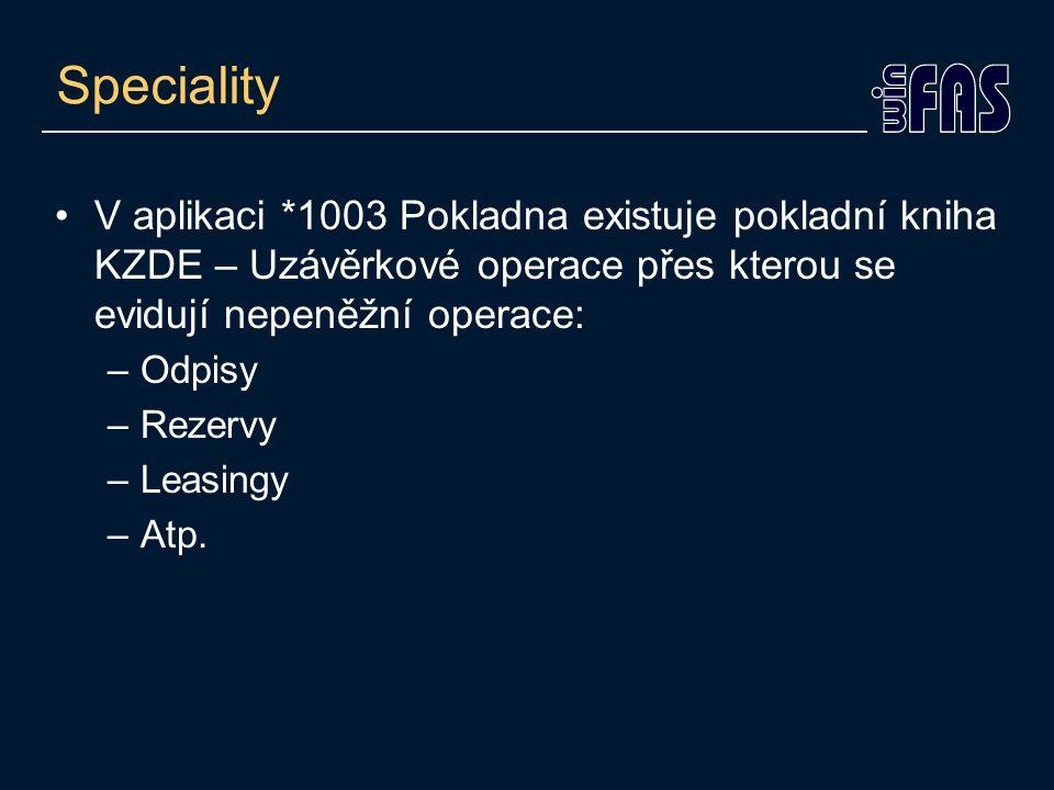 Speciality V aplikaci *1003 Pokladna existuje pokladní kniha KZDE – Uzávěrkové operace přes kterou se evidují nepeněžní operace: –Odpisy –Rezervy –Leasingy –Atp.