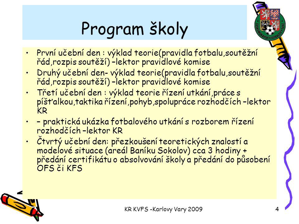 KR KVFS -Karlovy Vary 20094 Program školy První učební den : výklad teorie(pravidla fotbalu,soutěžní řád,rozpis soutěží) –lektor pravidlové komise Druhý učební den- výklad teorie(pravidla fotbalu,soutěžní řád,rozpis soutěží) –lektor pravidlové komise Třetí učební den : výklad teorie řízení utkání,práce s píšťalkou,taktika řízení,pohyb,spolupráce rozhodčích –lektor KR – praktická ukázka fotbalového utkání s rozborem řízení rozhodčích –lektor KR Čtvrtý učební den: přezkoušení teoretických znalostí a modelové situace (areál Baníku Sokolov) cca 3 hodiny + předání certifikátu o absolvování školy a předání do působení OFS či KFS