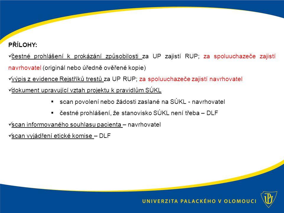 PŘÍLOHY: čestné prohlášení k prokázání způsobilosti za UP zajistí RUP; za spoluuchazeče zajistí navrhovatel (originál nebo úředně ověřené kopie) výpis z evidence Rejstříků trestů za UP RUP; za spoluuchazeče zajistí navrhovatel dokument upravující vztah projektu k pravidlům SÚKL  scan povolení nebo žádosti zaslané na SÚKL - navrhovatel  čestné prohlášení, že stanovisko SÚKL není třeba – DLF scan informovaného souhlasu pacienta – navrhovatel scan vyjádření etické komise – DLF