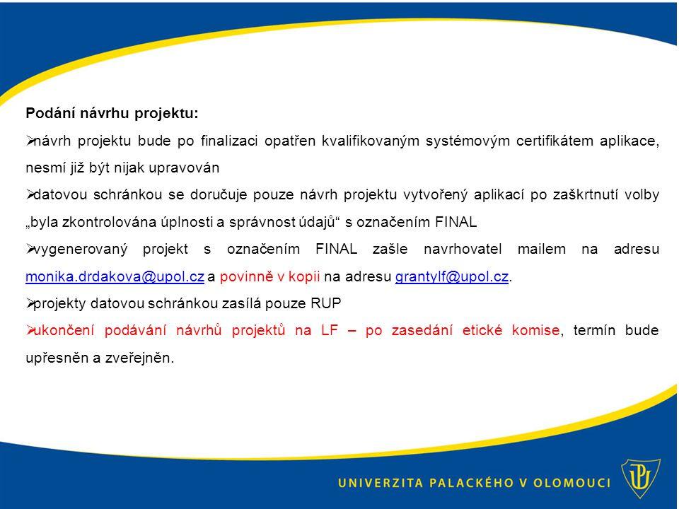 """Podání návrhu projektu:  návrh projektu bude po finalizaci opatřen kvalifikovaným systémovým certifikátem aplikace, nesmí již být nijak upravován  datovou schránkou se doručuje pouze návrh projektu vytvořený aplikací po zaškrtnutí volby """"byla zkontrolována úplnosti a správnost údajů s označením FINAL  vygenerovaný projekt s označením FINAL zašle navrhovatel mailem na adresu monika.drdakova@upol.cz a povinně v kopii na adresu grantylf@upol.cz."""