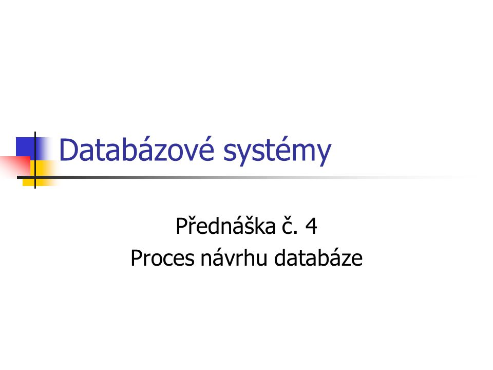 Databázové systémy Přednáška č. 4 Proces návrhu databáze
