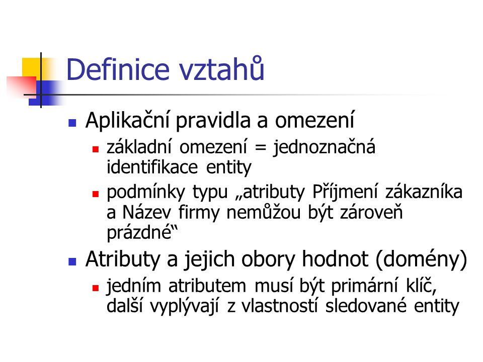 """Definice vztahů Aplikační pravidla a omezení základní omezení = jednoznačná identifikace entity podmínky typu """"atributy Příjmení zákazníka a Název fir"""