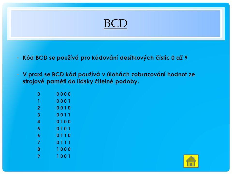 BCD Kód BCD se používá pro kódování desítkových číslic 0 až 9 V praxi se BCD kód používá v úlohách zobrazování hodnot ze strojové paměti do lidsky čitelné podoby.