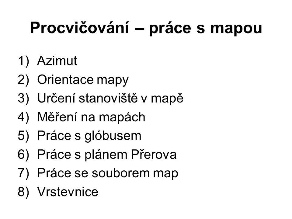 Procvičování – práce s mapou 1)Azimut 2)Orientace mapy 3)Určení stanoviště v mapě 4)Měření na mapách 5)Práce s glóbusem 6)Práce s plánem Přerova 7)Prá