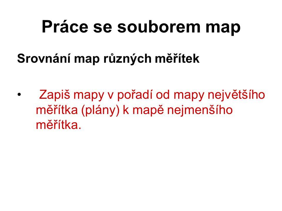 Práce se souborem map Srovnání map různých měřítek Zapiš mapy v pořadí od mapy největšího měřítka (plány) k mapě nejmenšího měřítka.