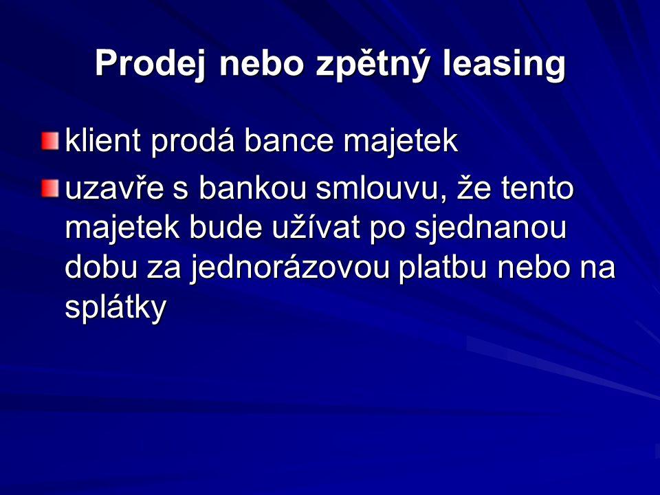 Prodej nebo zpětný leasing klient prodá bance majetek uzavře s bankou smlouvu, že tento majetek bude užívat po sjednanou dobu za jednorázovou platbu nebo na splátky