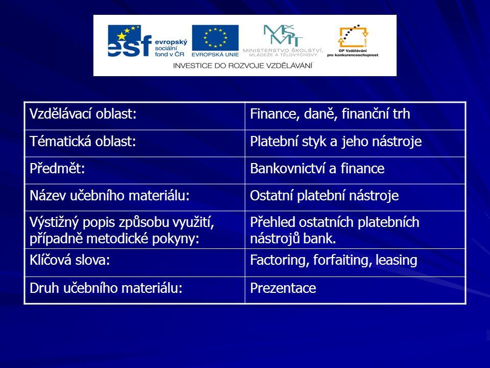 Vzdělávací oblast:Finance, daně, finanční trh Tématická oblast:Platební styk a jeho nástroje Předmět:Bankovnictví a finance Název učebního materiálu:Ostatní platební nástroje Výstižný popis způsobu využití, případně metodické pokyny: Přehled ostatních platebních nástrojů bank.