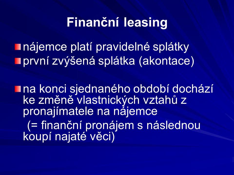 Finanční leasing nájemce platí pravidelné splátky první zvýšená splátka (akontace) na konci sjednaného období dochází ke změně vlastnických vztahů z pronajímatele na nájemce (= finanční pronájem s následnou koupí najaté věci)