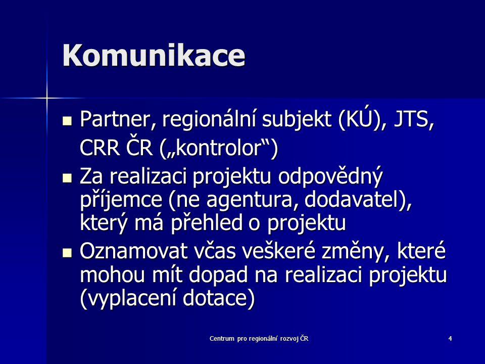 """Centrum pro regionální rozvoj ČR4 Komunikace Partner, regionální subjekt (KÚ), JTS, Partner, regionální subjekt (KÚ), JTS, CRR ČR (""""kontrolor ) Za realizaci projektu odpovědný příjemce (ne agentura, dodavatel), který má přehled o projektu Za realizaci projektu odpovědný příjemce (ne agentura, dodavatel), který má přehled o projektu Oznamovat včas veškeré změny, které mohou mít dopad na realizaci projektu (vyplacení dotace) Oznamovat včas veškeré změny, které mohou mít dopad na realizaci projektu (vyplacení dotace)"""