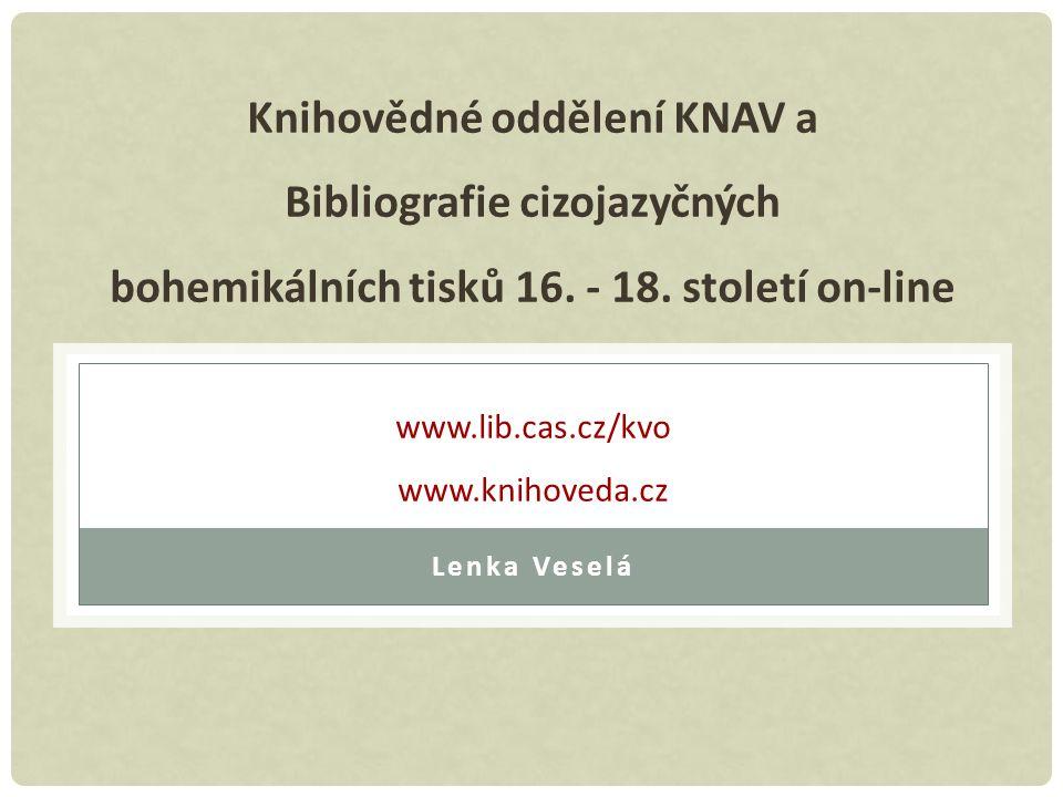 Knihovědné oddělení KNAV a Bibliografie cizojazyčných bohemikálních tisků 16. - 18. století on-line www.lib.cas.cz/kvo www.knihoveda.cz Lenka Veselá