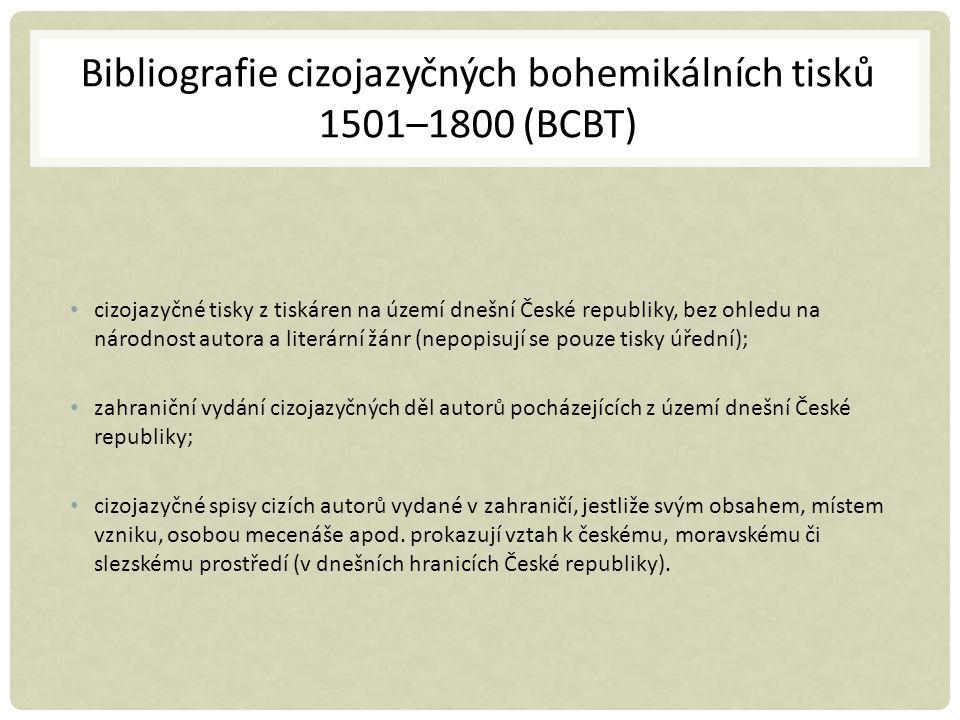Bibliografie cizojazyčných bohemikálních tisků 1501–1800 (BCBT) cizojazyčné tisky z tiskáren na území dnešní České republiky, bez ohledu na národnost autora a literární žánr (nepopisují se pouze tisky úřední); zahraniční vydání cizojazyčných děl autorů pocházejících z území dnešní České republiky; cizojazyčné spisy cizích autorů vydané v zahraničí, jestliže svým obsahem, místem vzniku, osobou mecenáše apod.