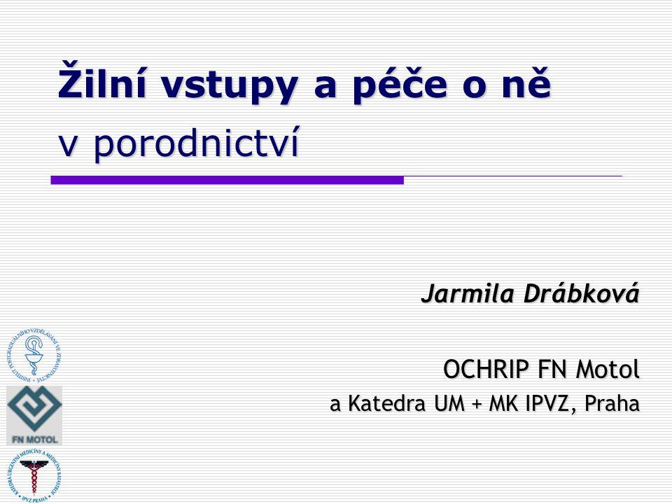Žilní vstupy a péče o ně v porodnictví Jarmila Drábková OCHRIP FN Motol a Katedra UM + MK IPVZ, Praha