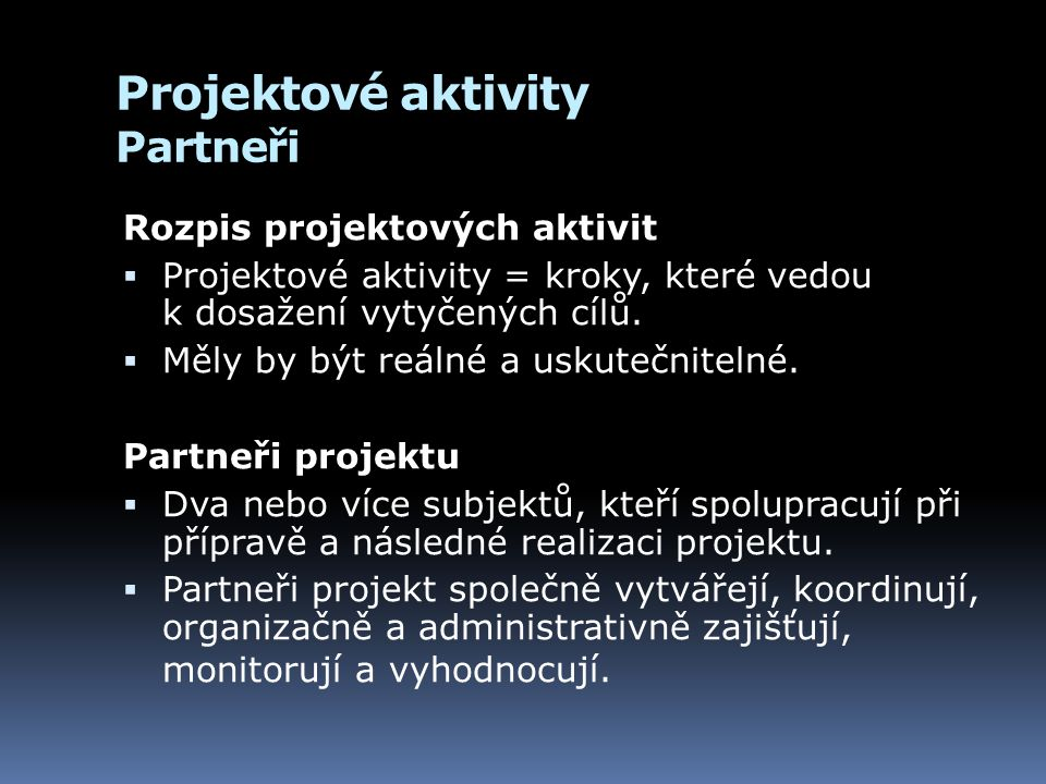 Projektové aktivity Partneři Rozpis projektových aktivit  Projektové aktivity = kroky, které vedou k dosažení vytyčených cílů.  Měly by být reálné a