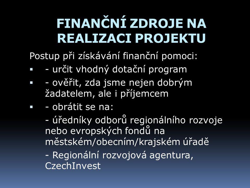FINANČNÍ ZDROJE NA REALIZACI PROJEKTU Postup při získávání finanční pomoci:  - určit vhodný dotační program  - ověřit, zda jsme nejen dobrým žadatelem, ale i příjemcem  - obrátit se na: - úředníky odborů regionálního rozvoje nebo evropských fondů na městském/obecním/krajském úřadě - Regionální rozvojová agentura, CzechInvest