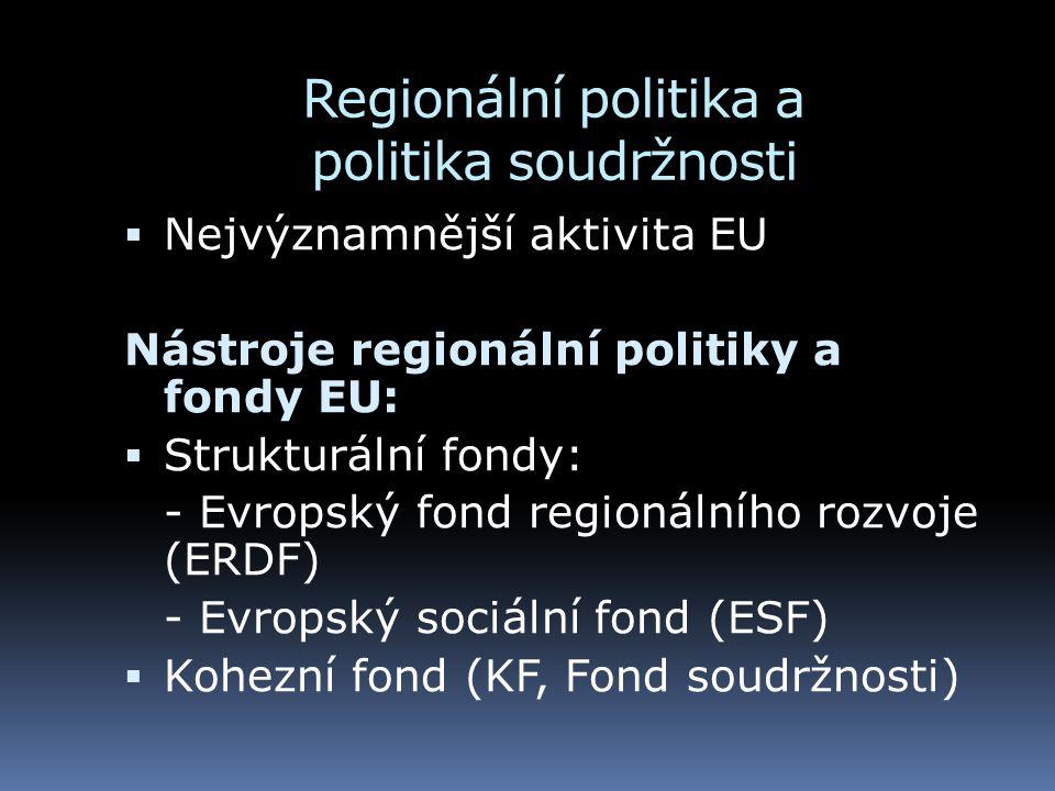Regionální politika a politika soudržnosti  Nejvýznamnější aktivita EU Nástroje regionální politiky a fondy EU:  Strukturální fondy: - Evropský fond regionálního rozvoje (ERDF) - Evropský sociální fond (ESF)  Kohezní fond (KF, Fond soudržnosti)