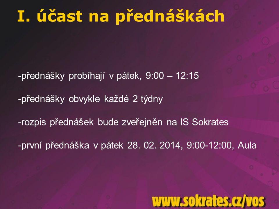 I. účast na přednáškách -přednášky probíhají v pátek, 9:00 – 12:15 -přednášky obvykle každé 2 týdny -rozpis přednášek bude zveřejněn na IS Sokrates -p