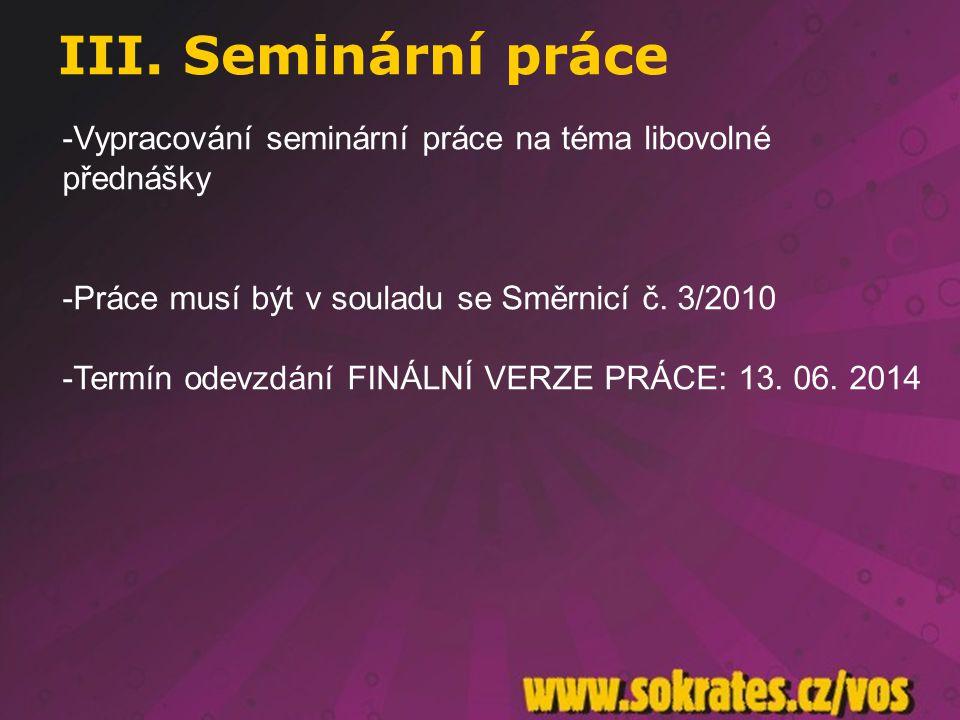 III. Seminární práce -Vypracování seminární práce na téma libovolné přednášky -Práce musí být v souladu se Směrnicí č. 3/2010 -Termín odevzdání FINÁLN