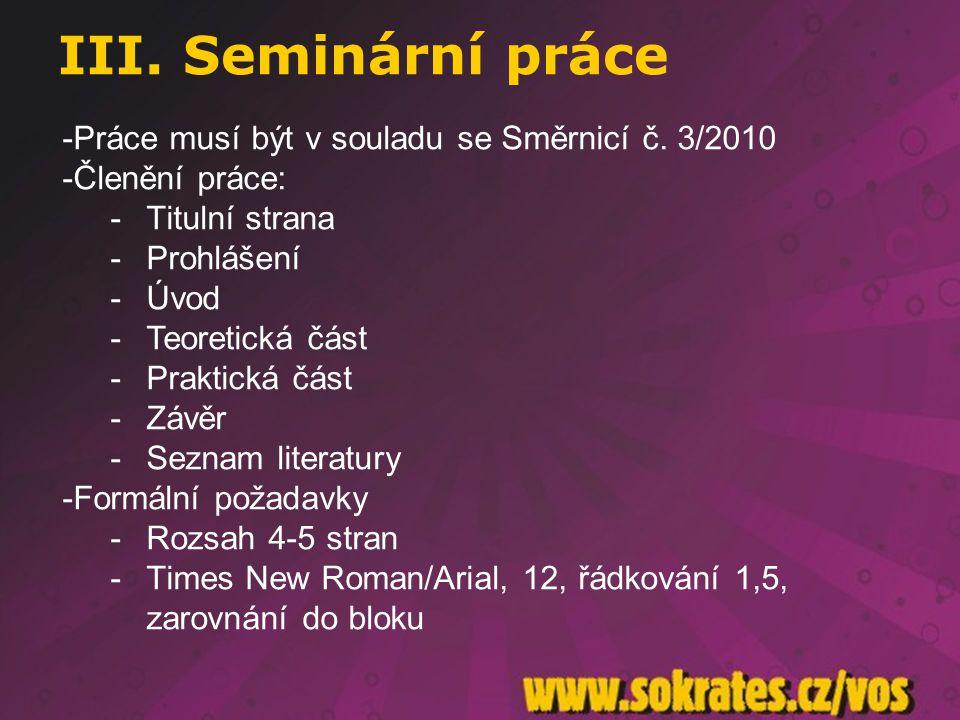 III. Seminární práce -Práce musí být v souladu se Směrnicí č. 3/2010 -Členění práce: -Titulní strana -Prohlášení -Úvod -Teoretická část -Praktická čás