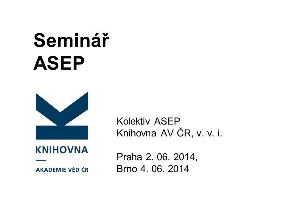 Seminář ASEP Kolektiv ASEP Knihovna AV ČR, v. v. i. Praha 2. 06. 2014, Brno 4. 06. 2014