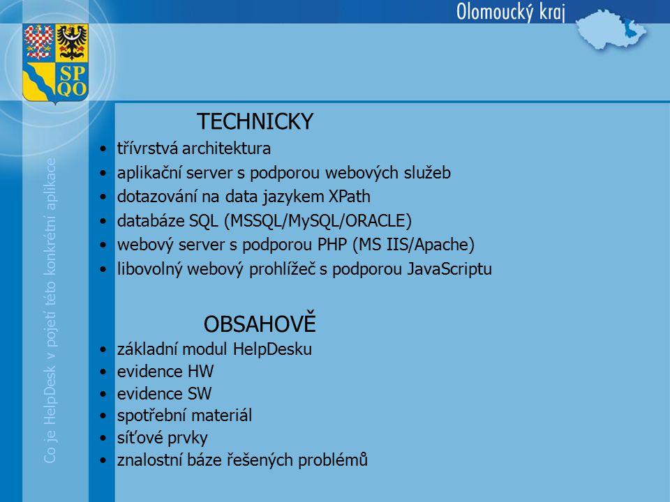 Co je HelpDesk v pojetí této konkrétní aplikace TECHNICKY třívrstvá architektura aplikační server s podporou webových služeb dotazování na data jazykem XPath databáze SQL (MSSQL/MySQL/ORACLE) webový server s podporou PHP (MS IIS/Apache) libovolný webový prohlížeč s podporou JavaScriptu OBSAHOVĚ základní modul HelpDesku evidence HW evidence SW spotřební materiál síťové prvky znalostní báze řešených problémů