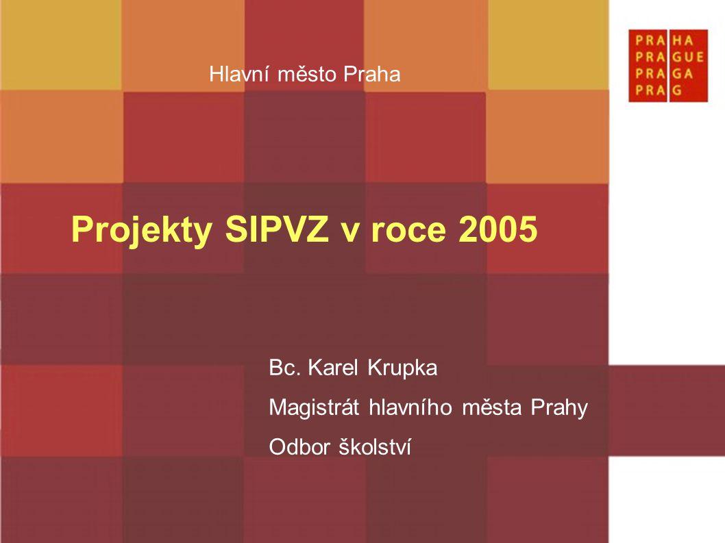 Hlavní město Praha Projekty SIPVZ v roce 2005 Bc. Karel Krupka Magistrát hlavního města Prahy Odbor školství