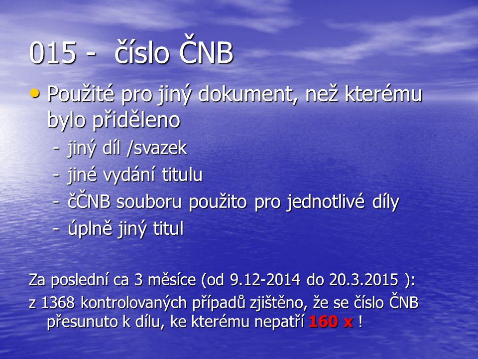 015 - číslo ČNB Použité pro jiný dokument, než kterému bylo přiděleno Použité pro jiný dokument, než kterému bylo přiděleno -jiný díl /svazek -jiné vydání titulu -čČNB souboru použito pro jednotlivé díly -úplně jiný titul Za poslední ca 3 měsíce (od 9.12-2014 do 20.3.2015 ): z 1368 kontrolovaných případů zjištěno, že se číslo ČNB přesunuto k dílu, ke kterému nepatří 160 x !