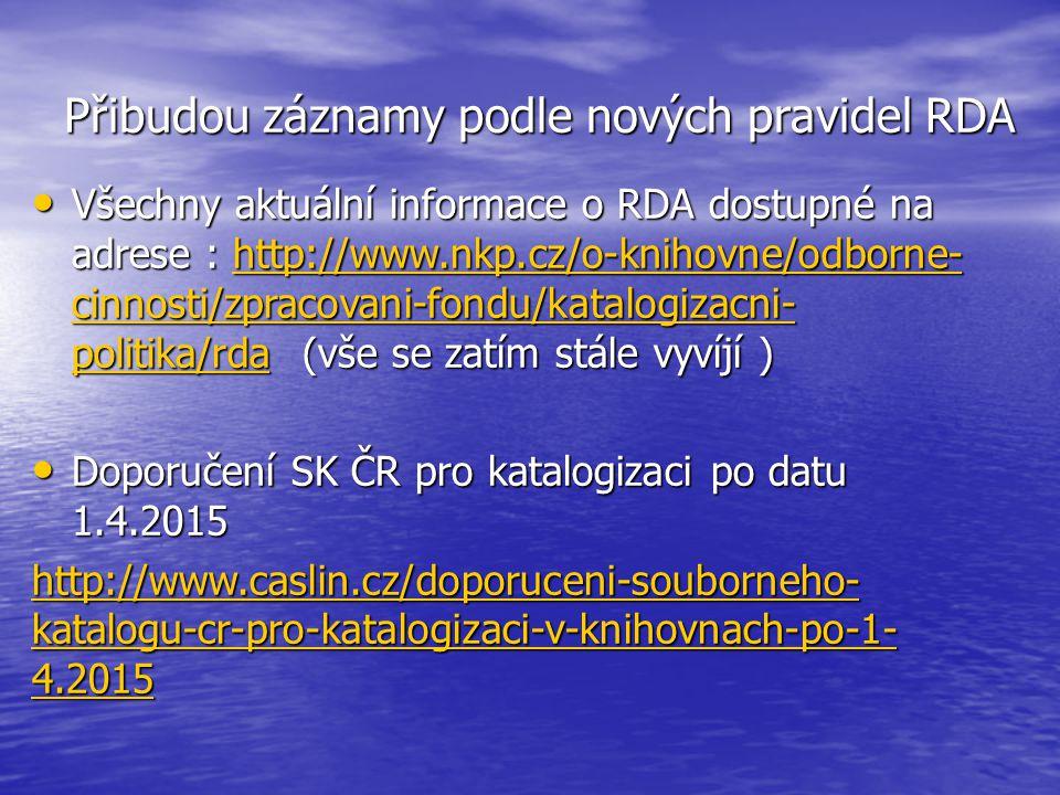 Přibudou záznamy podle nových pravidel RDA Všechny aktuální informace o RDA dostupné na adrese : http://www.nkp.cz/o-knihovne/odborne- cinnosti/zpracovani-fondu/katalogizacni- politika/rda (vše se zatím stále vyvíjí ) Všechny aktuální informace o RDA dostupné na adrese : http://www.nkp.cz/o-knihovne/odborne- cinnosti/zpracovani-fondu/katalogizacni- politika/rda (vše se zatím stále vyvíjí )http://www.nkp.cz/o-knihovne/odborne- cinnosti/zpracovani-fondu/katalogizacni- politika/rdahttp://www.nkp.cz/o-knihovne/odborne- cinnosti/zpracovani-fondu/katalogizacni- politika/rda Doporučení SK ČR pro katalogizaci po datu 1.4.2015 Doporučení SK ČR pro katalogizaci po datu 1.4.2015 http://www.caslin.cz/doporuceni-souborneho- katalogu-cr-pro-katalogizaci-v-knihovnach-po-1- 4.2015 http://www.caslin.cz/doporuceni-souborneho- katalogu-cr-pro-katalogizaci-v-knihovnach-po-1- 4.2015