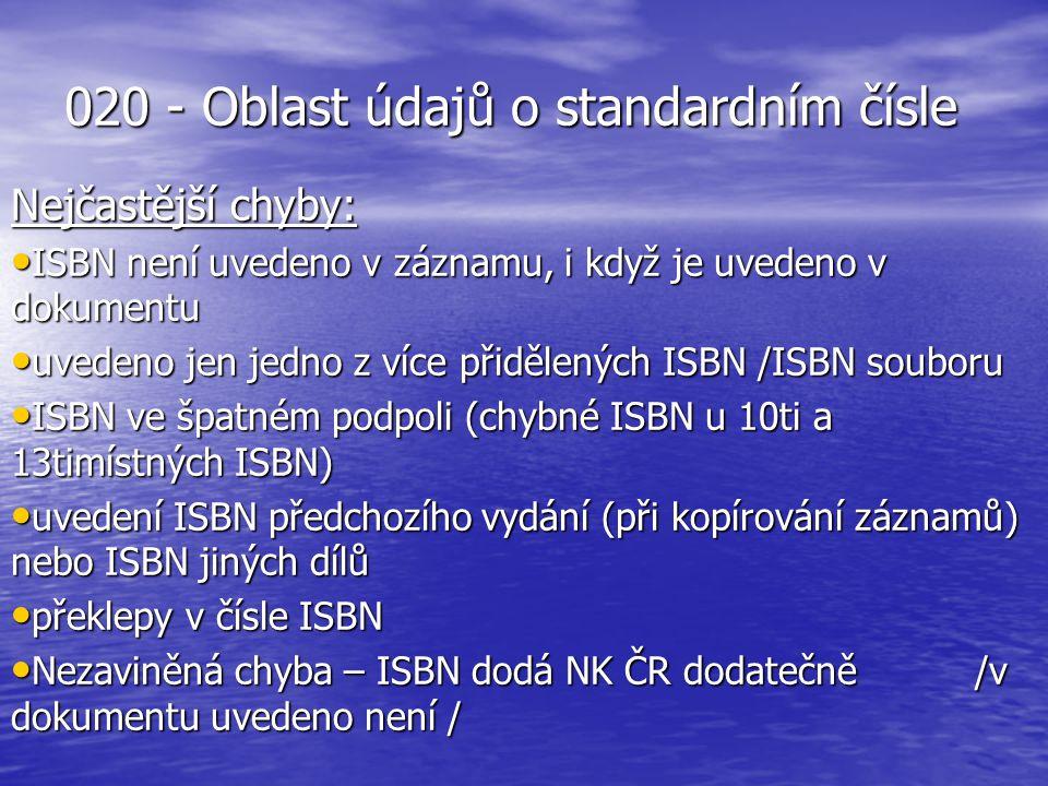 020 - Oblast údajů o standardním čísle Nejčastější chyby: ISBN není uvedeno v záznamu, i když je uvedeno v dokumentu ISBN není uvedeno v záznamu, i když je uvedeno v dokumentu uvedeno jen jedno z více přidělených ISBN /ISBN souboru uvedeno jen jedno z více přidělených ISBN /ISBN souboru ISBN ve špatném podpoli (chybné ISBN u 10ti a 13timístných ISBN) ISBN ve špatném podpoli (chybné ISBN u 10ti a 13timístných ISBN) uvedení ISBN předchozího vydání (při kopírování záznamů) nebo ISBN jiných dílů uvedení ISBN předchozího vydání (při kopírování záznamů) nebo ISBN jiných dílů překlepy v čísle ISBN překlepy v čísle ISBN Nezaviněná chyba – ISBN dodá NK ČR dodatečně /v dokumentu uvedeno není / Nezaviněná chyba – ISBN dodá NK ČR dodatečně /v dokumentu uvedeno není /