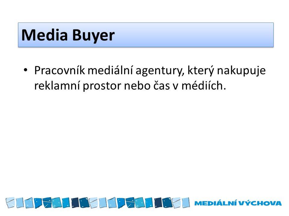 Media Buyer Pracovník mediální agentury, který nakupuje reklamní prostor nebo čas v médiích.