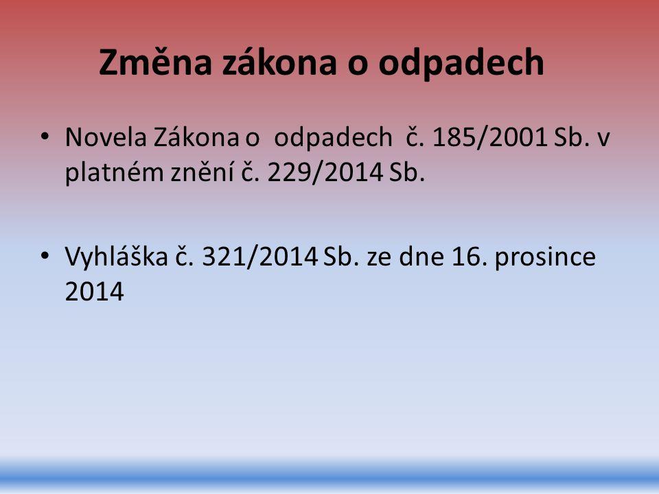Změna zákona o odpadech Novela Zákona o odpadech č. 185/2001 Sb. v platném znění č. 229/2014 Sb. Vyhláška č. 321/2014 Sb. ze dne 16. prosince 2014