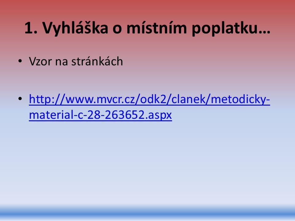 1. Vyhláška o místním poplatku… Vzor na stránkách http://www.mvcr.cz/odk2/clanek/metodicky- material-c-28-263652.aspx http://www.mvcr.cz/odk2/clanek/m