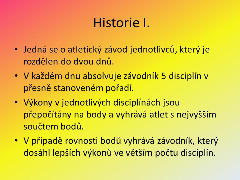 Historie I. Jedná se o atletický závod jednotlivců, který je rozdělen do dvou dnů. V každém dnu absolvuje závodník 5 disciplín v přesně stanoveném poř