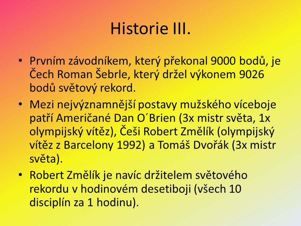 Historie III. Prvním závodníkem, který překonal 9000 bodů, je Čech Roman Šebrle, který držel výkonem 9026 bodů světový rekord. Mezi nejvýznamnější pos