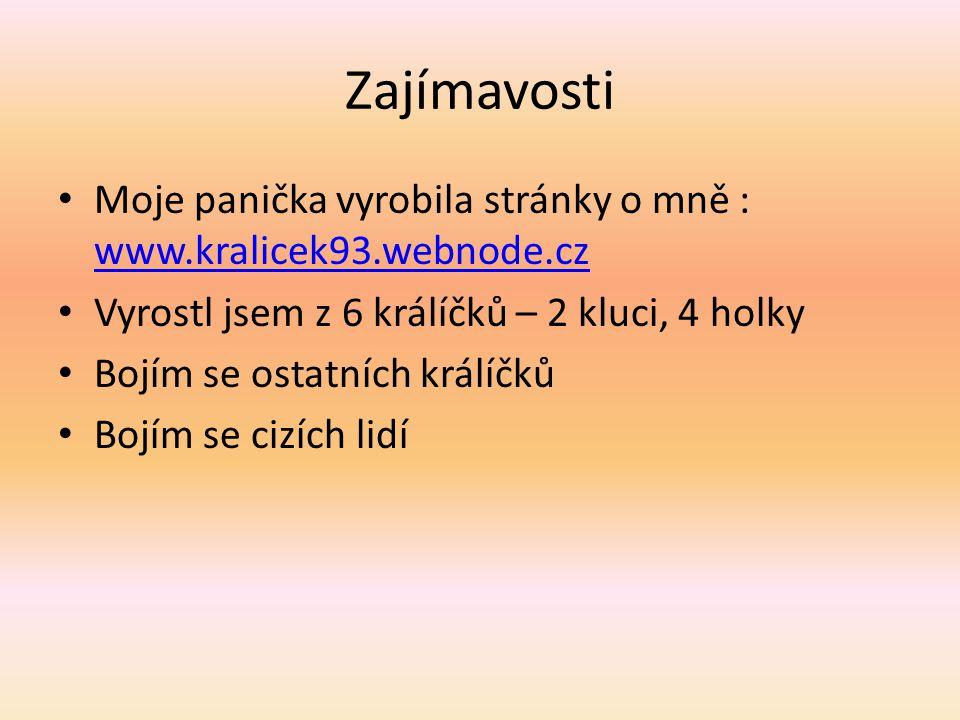 Zajímavosti Moje panička vyrobila stránky o mně : www.kralicek93.webnode.cz www.kralicek93.webnode.cz Vyrostl jsem z 6 králíčků – 2 kluci, 4 holky Bojím se ostatních králíčků Bojím se cizích lidí