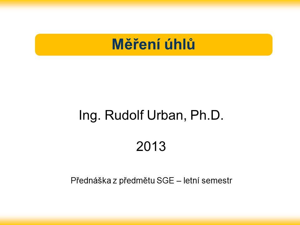 Měření úhlů Ing. Rudolf Urban, Ph.D. 2013 Přednáška z předmětu SGE – letní semestr