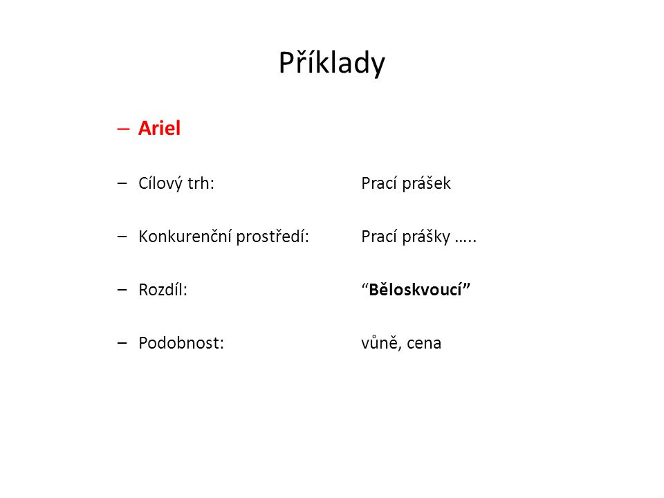 """Příklady – Ariel –Cílový trh:Prací prášek –Konkurenční prostředí:Prací prášky ….. –Rozdíl: """"Běloskvoucí"""" –Podobnost:vůně, cena"""