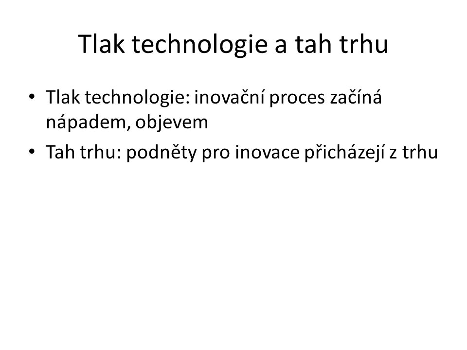 Tlak technologie a tah trhu Tlak technologie: inovační proces začíná nápadem, objevem Tah trhu: podněty pro inovace přicházejí z trhu