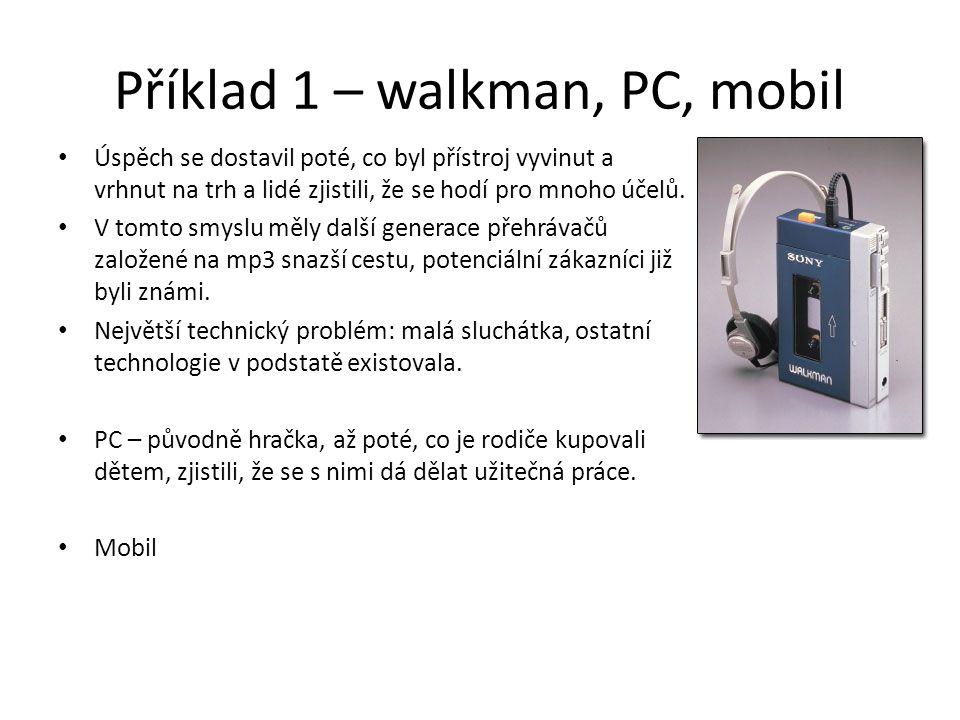 Příklad 1 – walkman, PC, mobil Úspěch se dostavil poté, co byl přístroj vyvinut a vrhnut na trh a lidé zjistili, že se hodí pro mnoho účelů. V tomto s