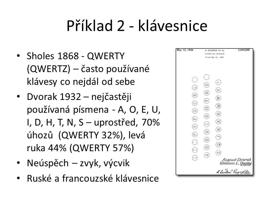 Příklad 2 - klávesnice Sholes 1868 - QWERTY (QWERTZ) – často používané klávesy co nejdál od sebe Dvorak 1932 – nejčastěji používaná písmena - A, O, E, U, I, D, H, T, N, S – uprostřed, 70% úhozů (QWERTY 32%), levá ruka 44% (QWERTY 57%) Neúspěch – zvyk, výcvik Ruské a francouzské klávesnice
