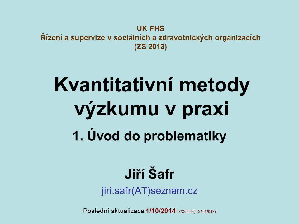 Kvantitativní metody výzkumu v praxi 1. Úvod do problematiky Jiří Šafr jiri.safr(AT)seznam.cz UK FHS Řízení a supervize v sociálních a zdravotnických