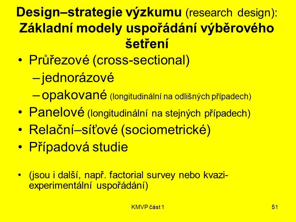 KMVP část 151 Design–strategie výzkumu (research design): Základní modely uspořádání výběrového šetření Průřezové (cross-sectional) –jednorázové –opak