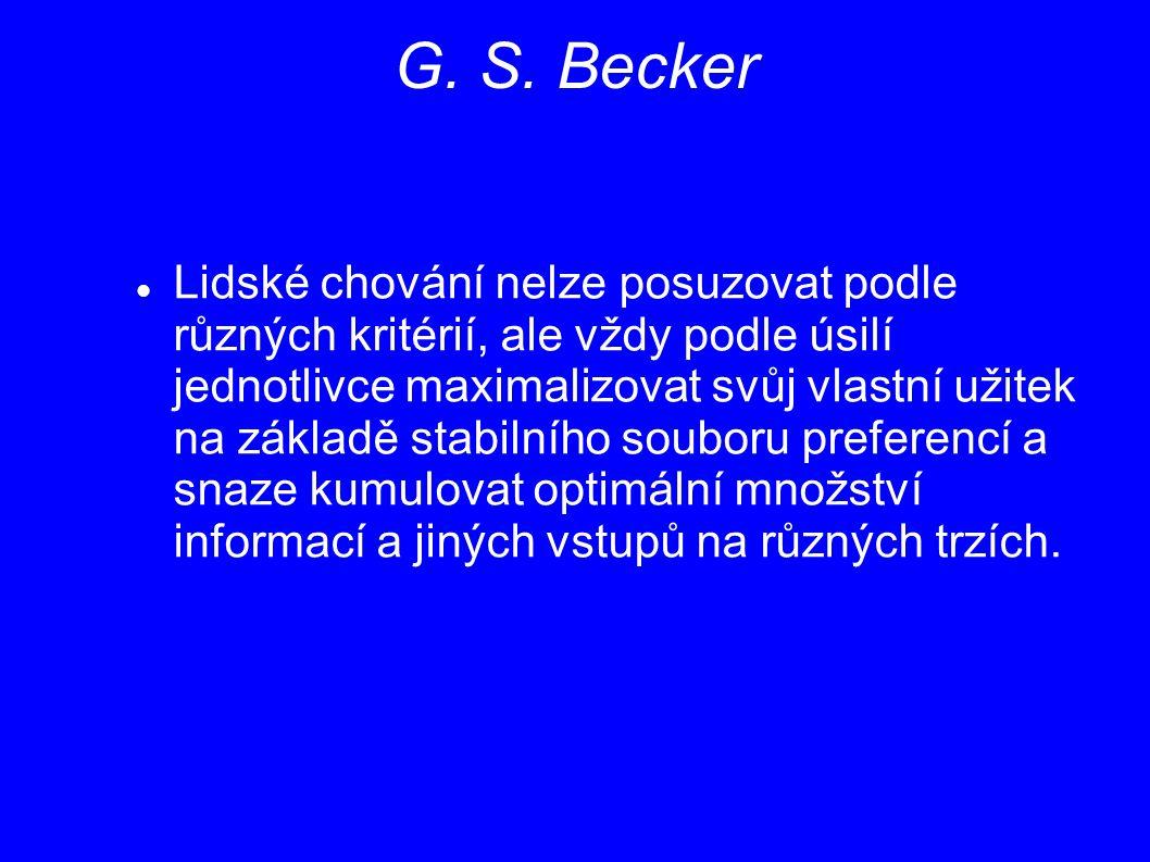 G. S. Becker Lidské chování nelze posuzovat podle různých kritérií, ale vždy podle úsilí jednotlivce maximalizovat svůj vlastní užitek na základě stab