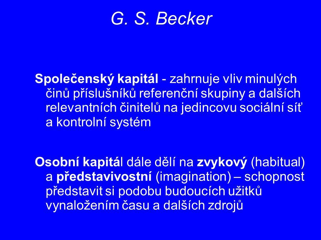 G. S. Becker Společenský kapitál - zahrnuje vliv minulých činů příslušníků referenční skupiny a dalších relevantních činitelů na jedincovu sociální sí