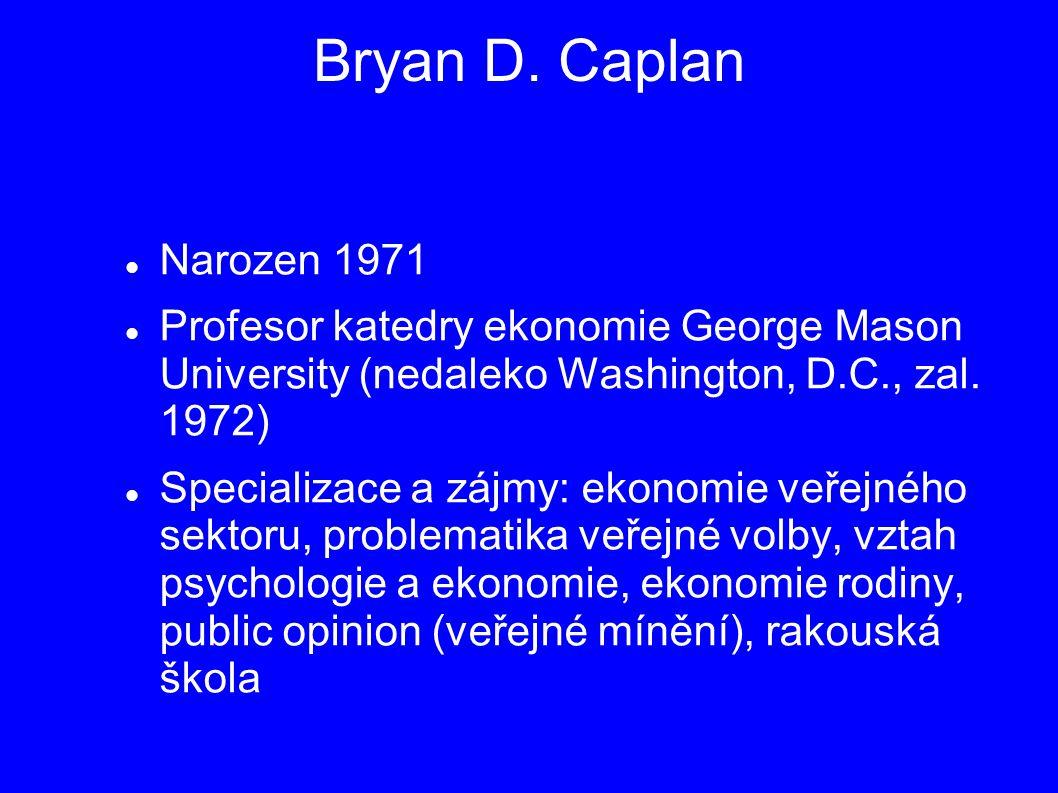 Bryan D. Caplan Narozen 1971 Profesor katedry ekonomie George Mason University (nedaleko Washington, D.C., zal. 1972) Specializace a zájmy: ekonomie v