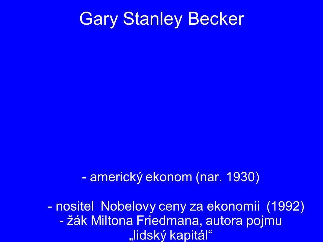 "Gary Stanley Becker - americký ekonom (nar. 1930) - nositel Nobelovy ceny za ekonomii (1992) - žák Miltona Friedmana, autora pojmu ""lidský kapitál"""