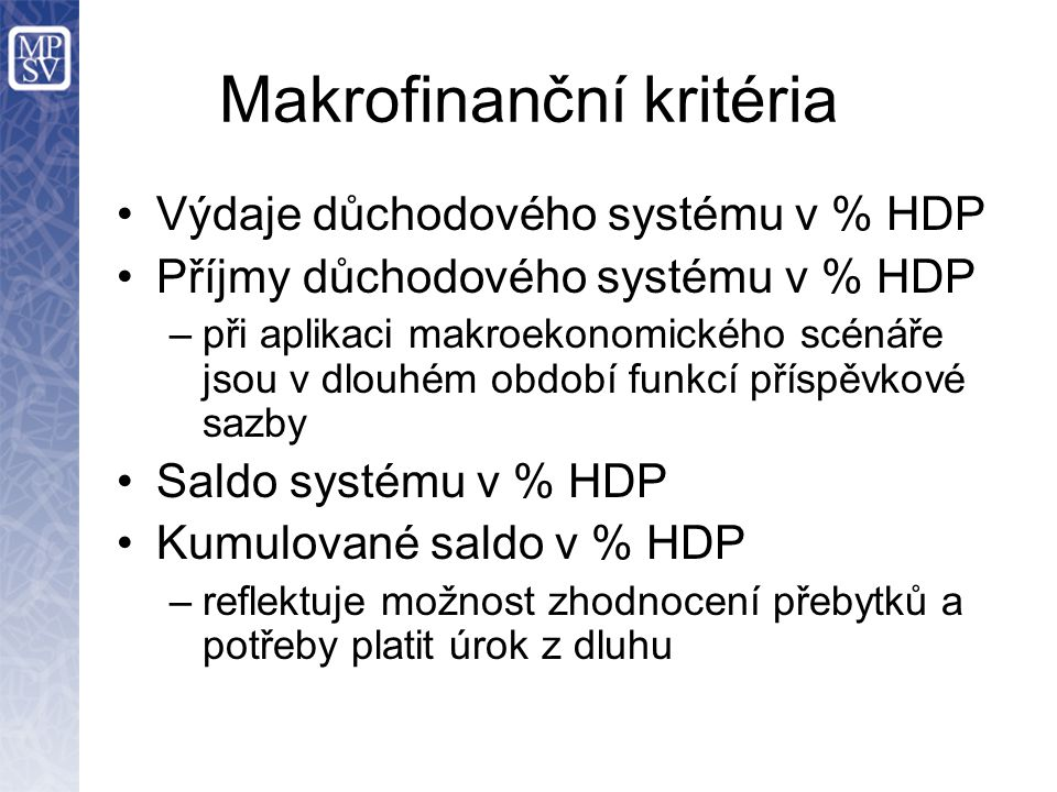Makrofinanční kritéria Výdaje důchodového systému v % HDP Příjmy důchodového systému v % HDP –při aplikaci makroekonomického scénáře jsou v dlouhém období funkcí příspěvkové sazby Saldo systému v % HDP Kumulované saldo v % HDP –reflektuje možnost zhodnocení přebytků a potřeby platit úrok z dluhu