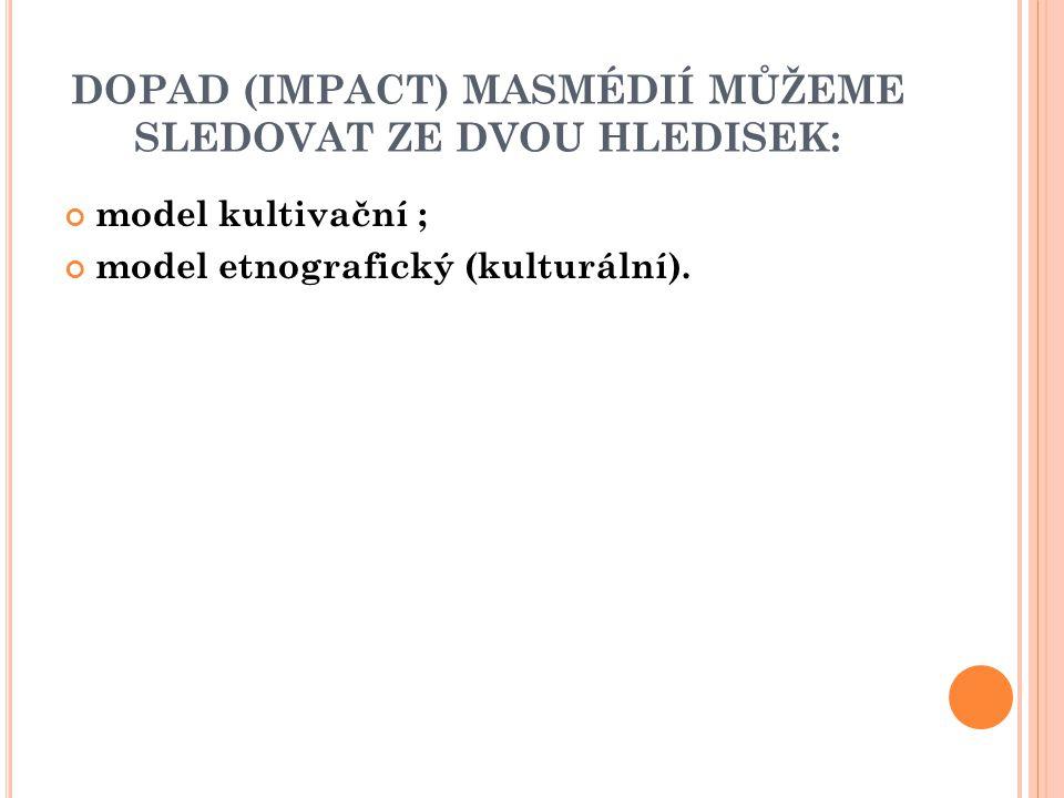 DOPAD (IMPACT) MASMÉDIÍ MŮŽEME SLEDOVAT ZE DVOU HLEDISEK: model kultivační ; model etnografický (kulturální).