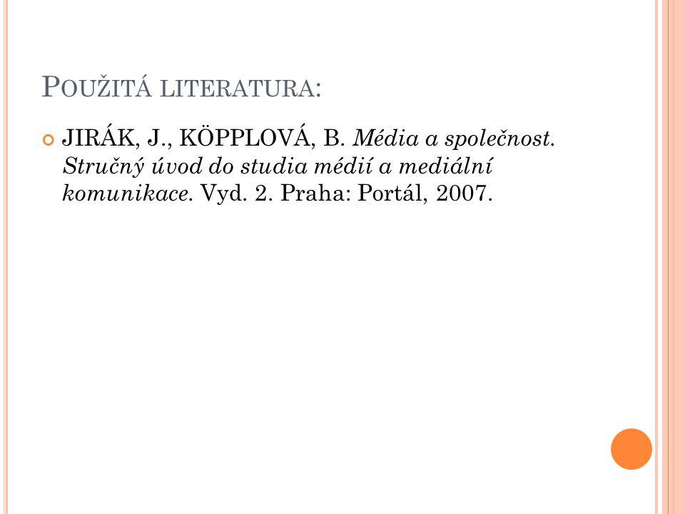 P OUŽITÁ LITERATURA : JIRÁK, J., KÖPPLOVÁ, B.Média a společnost.